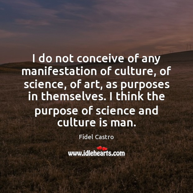 I do not conceive of any manifestation of culture, of science, of Fidel Castro Picture Quote