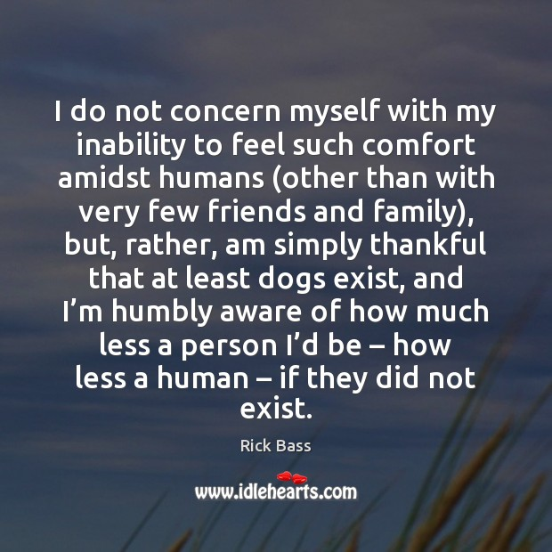 I do not concern myself with my inability to feel such comfort Rick Bass Picture Quote