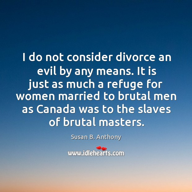 Image, I do not consider divorce an evil by any means.
