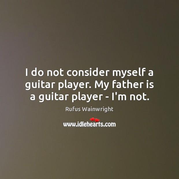 Image, I do not consider myself a guitar player. My father is a guitar player – I'm not.