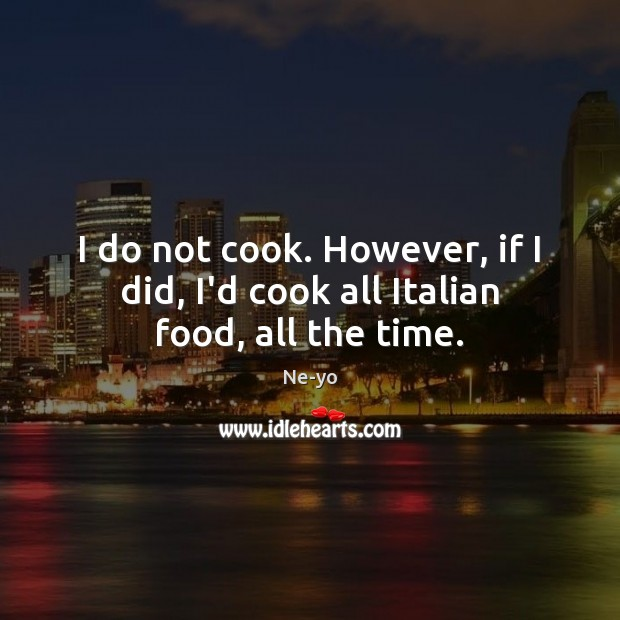 I do not cook. However, if I did, I'd cook all Italian food, all the time. Ne-yo Picture Quote