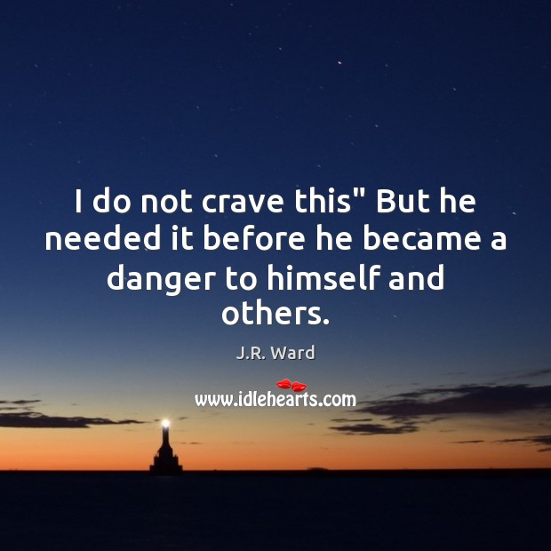 "I do not crave this"" But he needed it before he became a danger to himself and others. Image"