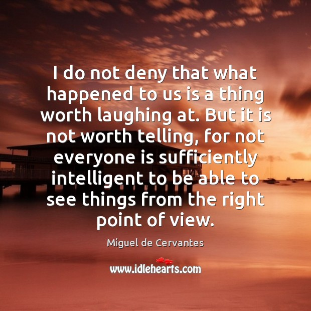 I do not deny that what happened to us is a thing Miguel de Cervantes Picture Quote