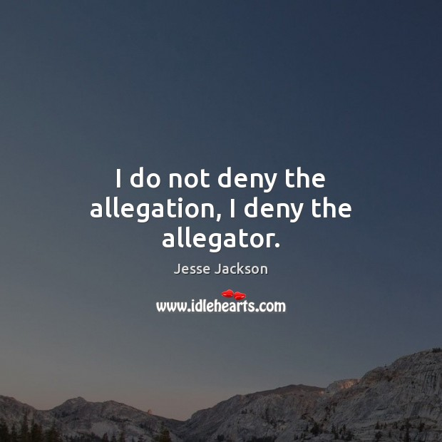 I do not deny the allegation, I deny the allegator. Jesse Jackson Picture Quote