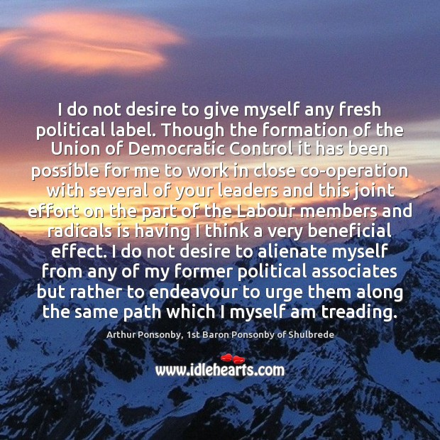 Image, I do not desire to give myself any fresh political label. Though