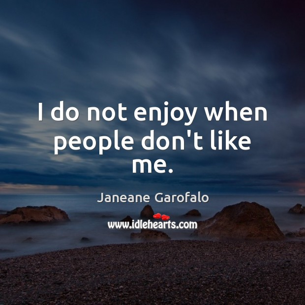 Image, I do not enjoy when people don't like me.