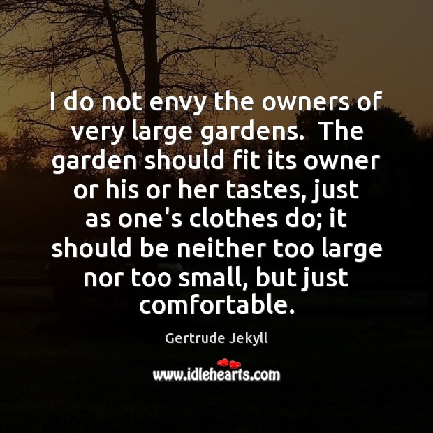 I do not envy the owners of very large gardens.  The garden Gertrude Jekyll Picture Quote