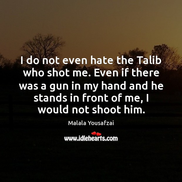 I do not even hate the Talib who shot me. Even if Malala Yousafzai Picture Quote