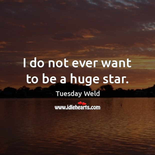 I do not ever want to be a huge star. Image