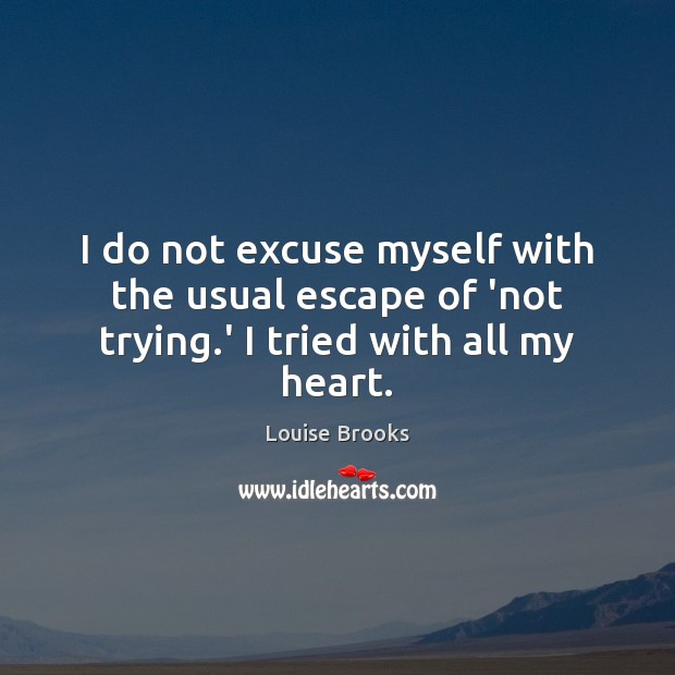 I do not excuse myself with the usual escape of 'not trying.' I tried with all my heart. Louise Brooks Picture Quote