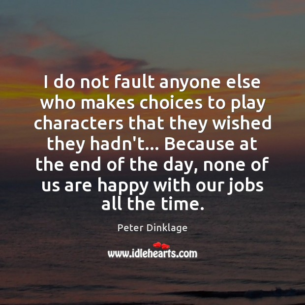 I do not fault anyone else who makes choices to play characters Peter Dinklage Picture Quote