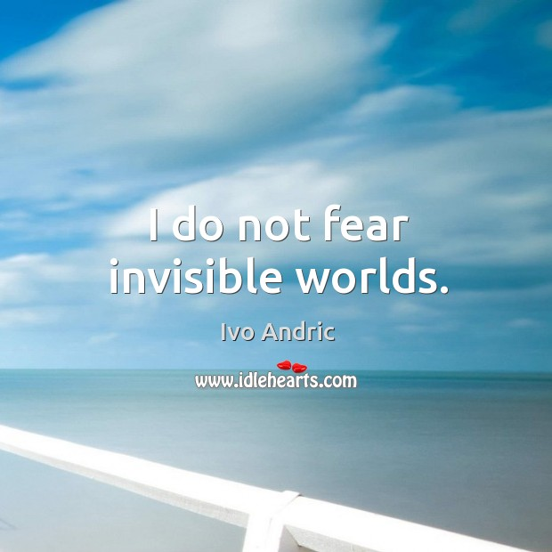 I do not fear invisible worlds. Image