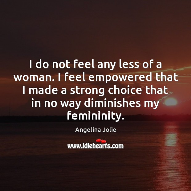 Image, I do not feel any less of a woman. I feel empowered