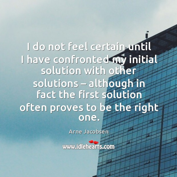 I do not feel certain until I have confronted my initial solution with other solutions Image