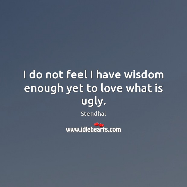 I do not feel I have wisdom enough yet to love what is ugly. Stendhal Picture Quote