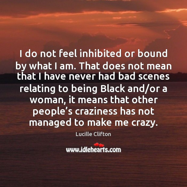 I do not feel inhibited or bound by what I am. That Image
