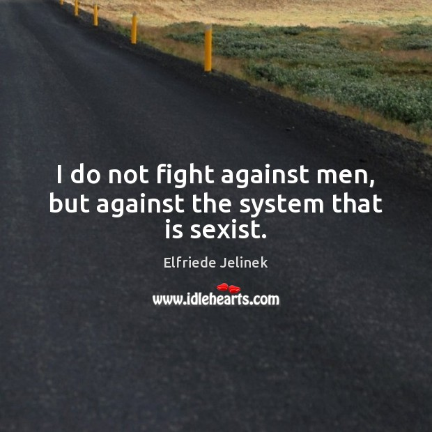I do not fight against men, but against the system that is sexist. Image