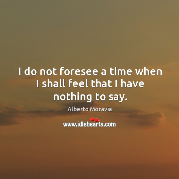 I do not foresee a time when I shall feel that I have nothing to say. Image