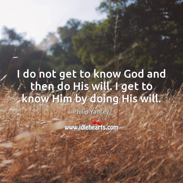 Image, I do not get to know God and then do His will. I get to know Him by doing His will.