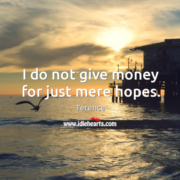 I do not give money for just mere hopes. Terence Picture Quote