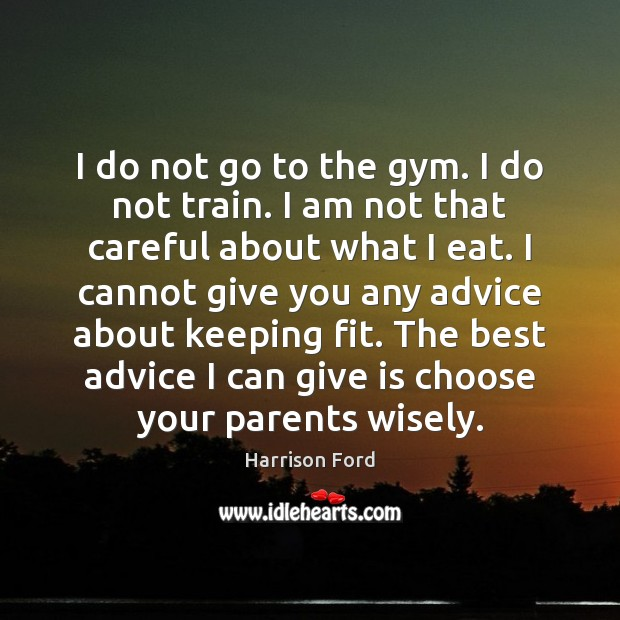 Image, I do not go to the gym. I do not train. I