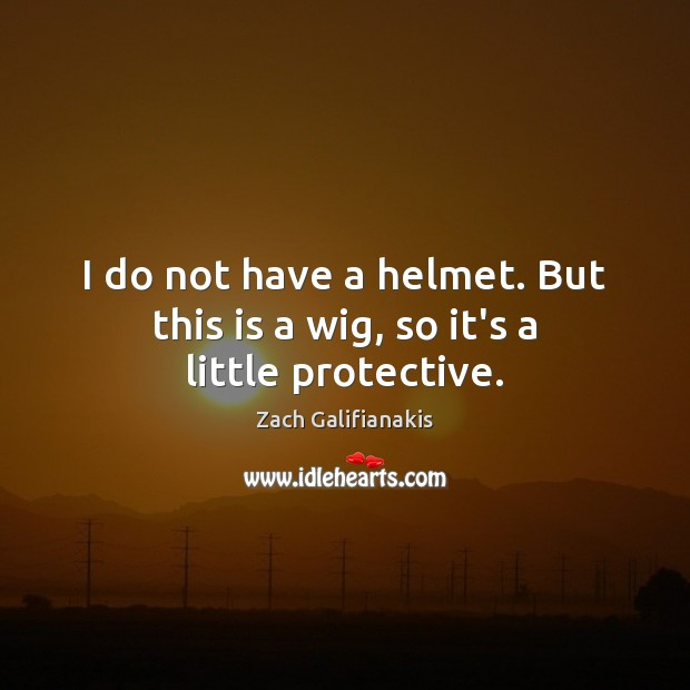 I do not have a helmet. But this is a wig, so it's a little protective. Image