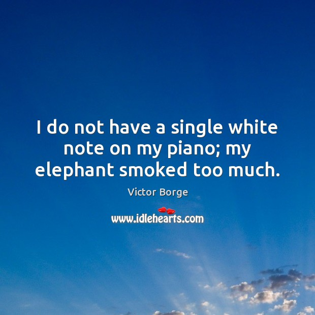 I do not have a single white note on my piano; my elephant smoked too much. Image