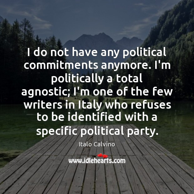 Image, I do not have any political commitments anymore. I'm politically a total