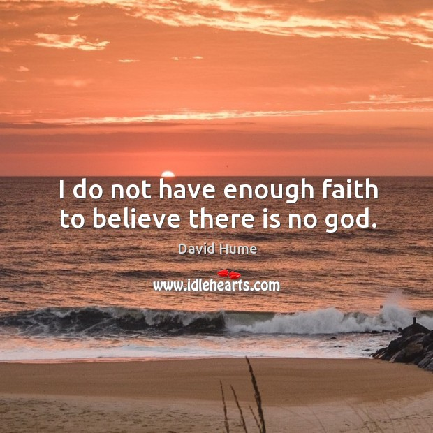 I do not have enough faith to believe there is no God. David Hume Picture Quote