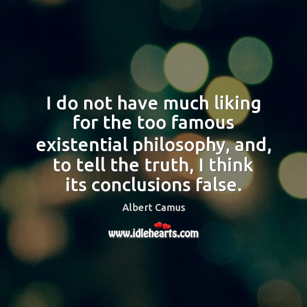 Image, I do not have much liking for the too famous existential philosophy,