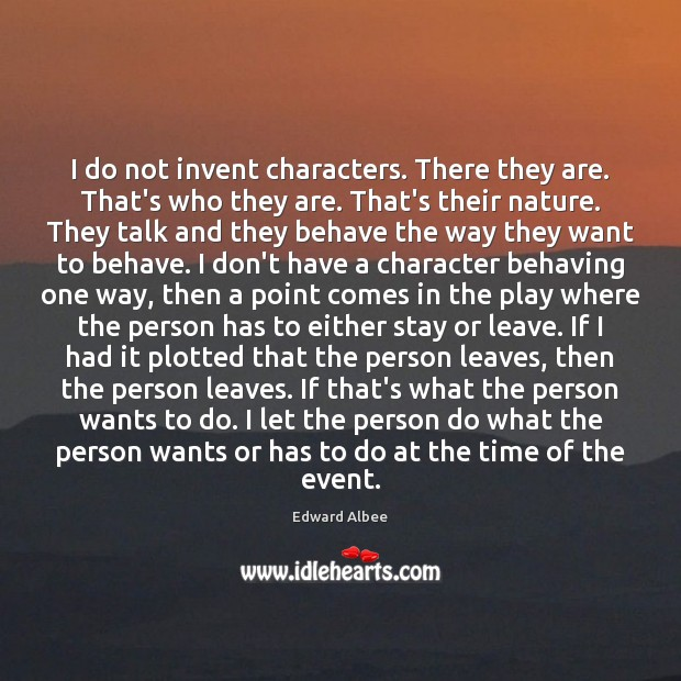 I do not invent characters. There they are. That's who they are. Edward Albee Picture Quote