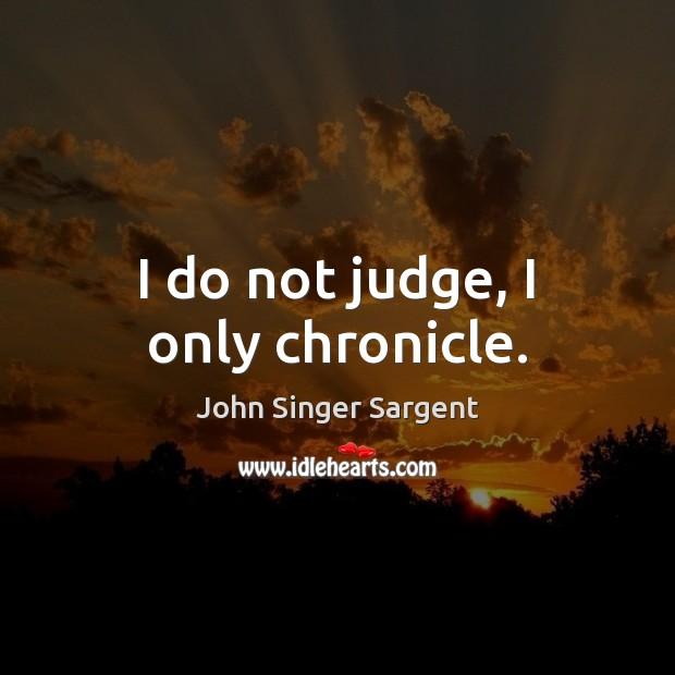 I do not judge, I only chronicle. Image