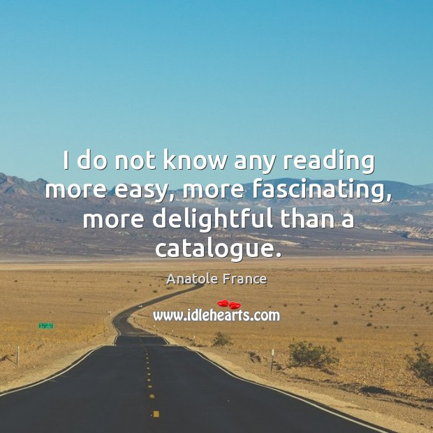 Image, I do not know any reading more easy, more fascinating, more delightful than a catalogue.