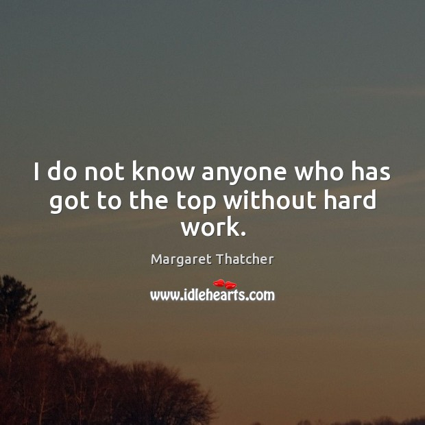 I do not know anyone who has got to the top without hard work. Image