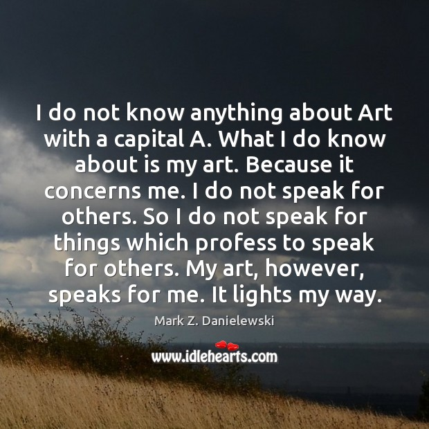 I do not know anything about Art with a capital A. What Mark Z. Danielewski Picture Quote