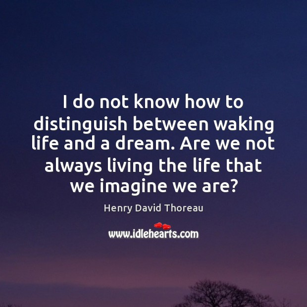 I do not know how to distinguish between waking life and a Image