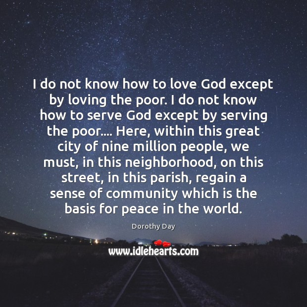 I do not know how to love God except by loving the Dorothy Day Picture Quote