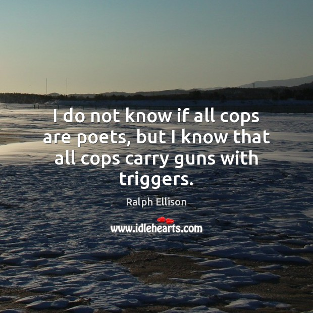 I do not know if all cops are poets, but I know that all cops carry guns with triggers. Ralph Ellison Picture Quote