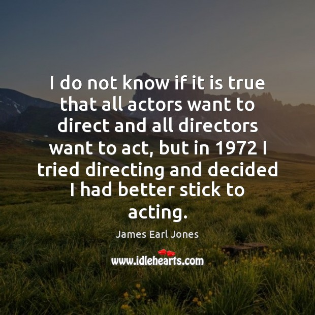 I do not know if it is true that all actors want James Earl Jones Picture Quote
