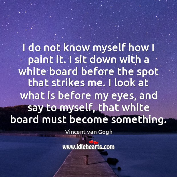 I do not know myself how I paint it. I sit down Vincent van Gogh Picture Quote