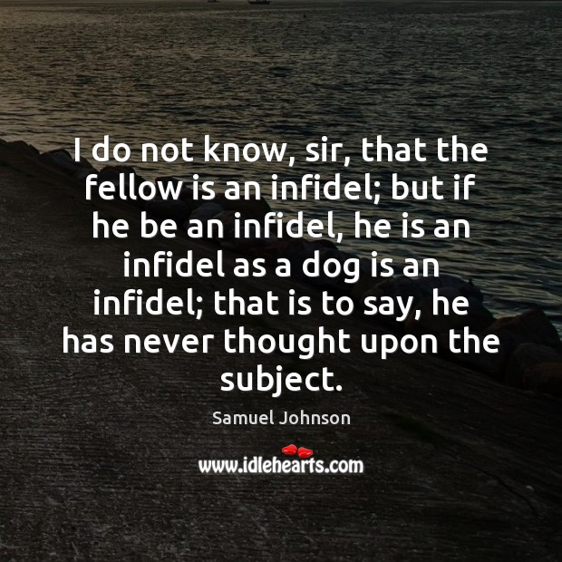Image, I do not know, sir, that the fellow is an infidel; but