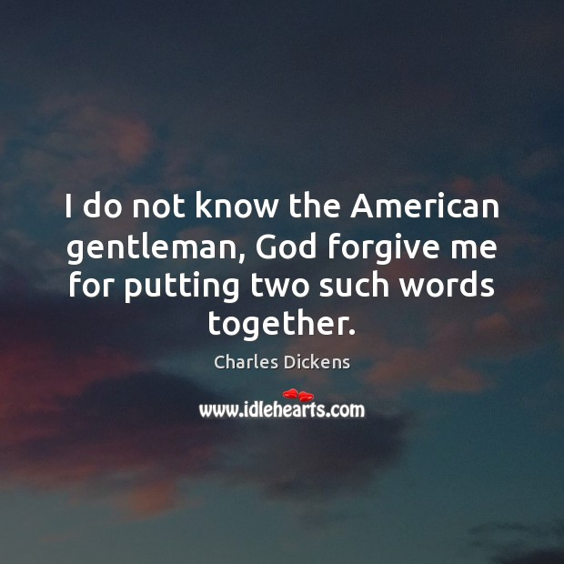 I do not know the American gentleman, God forgive me for putting two such words together. Image