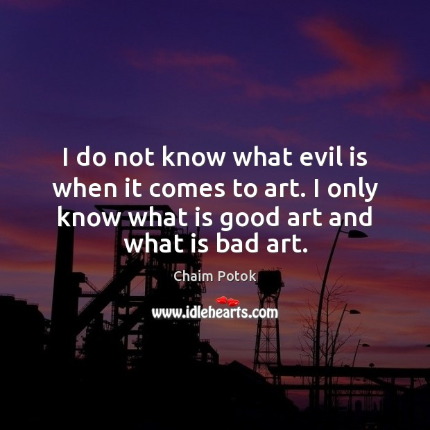 I do not know what evil is when it comes to art. Chaim Potok Picture Quote
