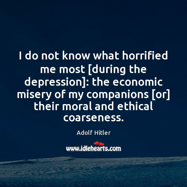 Image, I do not know what horrified me most [during the depression]: the