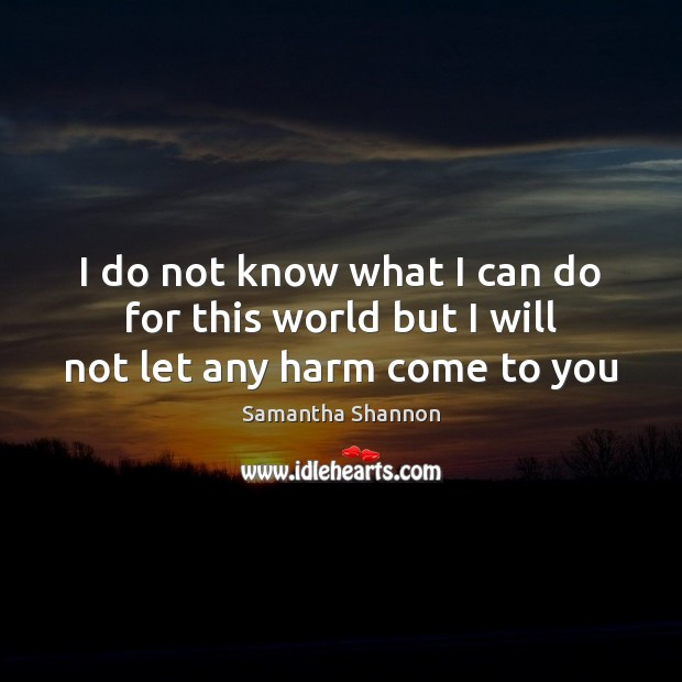 I do not know what I can do for this world but I will not let any harm come to you Image