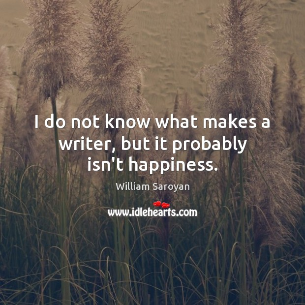 I do not know what makes a writer, but it probably isn't happiness. Image