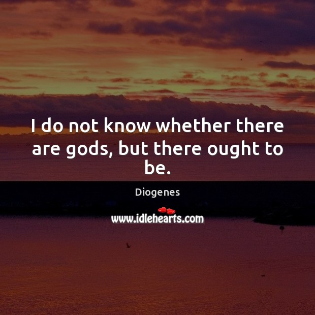 I do not know whether there are Gods, but there ought to be. Image