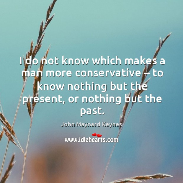 I do not know which makes a man more conservative – to know nothing but the present, or nothing but the past. Image