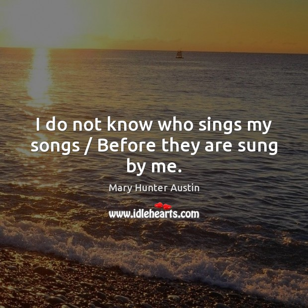I do not know who sings my songs / Before they are sung by me. Mary Hunter Austin Picture Quote