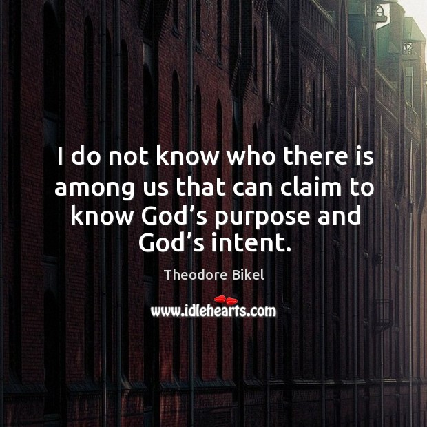 I do not know who there is among us that can claim to know God's purpose and God's intent. Image